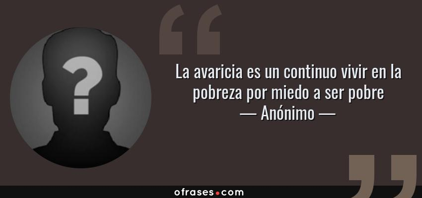 Frases de Anónimo - La avaricia es un continuo vivir en la pobreza por miedo a ser pobre
