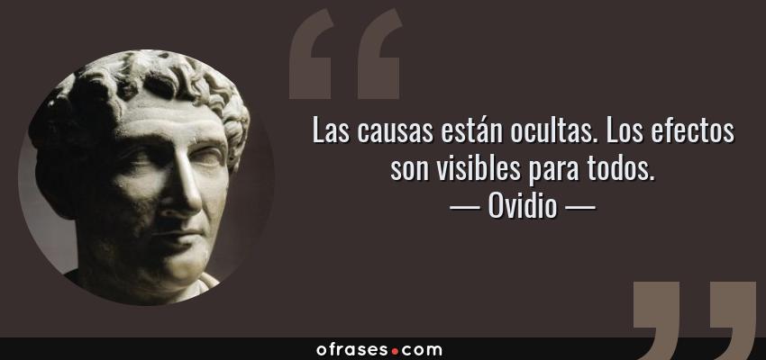 Frases de Ovidio - Las causas están ocultas. Los efectos son visibles para todos.