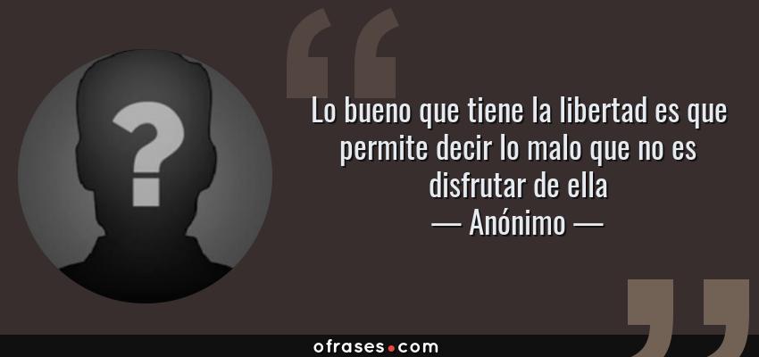 Frases de Anónimo - Lo bueno que tiene la libertad es que permite decir lo malo que no es disfrutar de ella