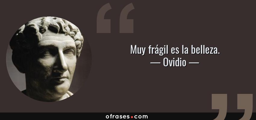 Frases de Ovidio - Muy frágil es la belleza.