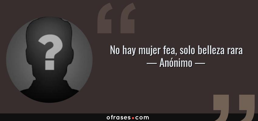 Frases de Anónimo - No hay mujer fea, solo belleza rara