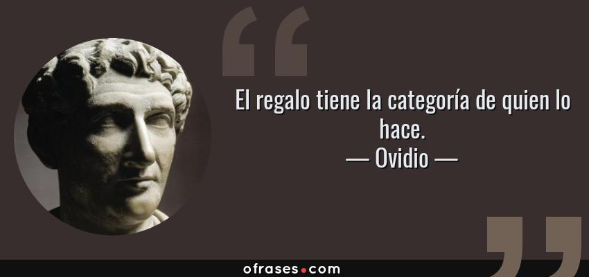 Frases de Ovidio - El regalo tiene la categoría de quien lo hace.