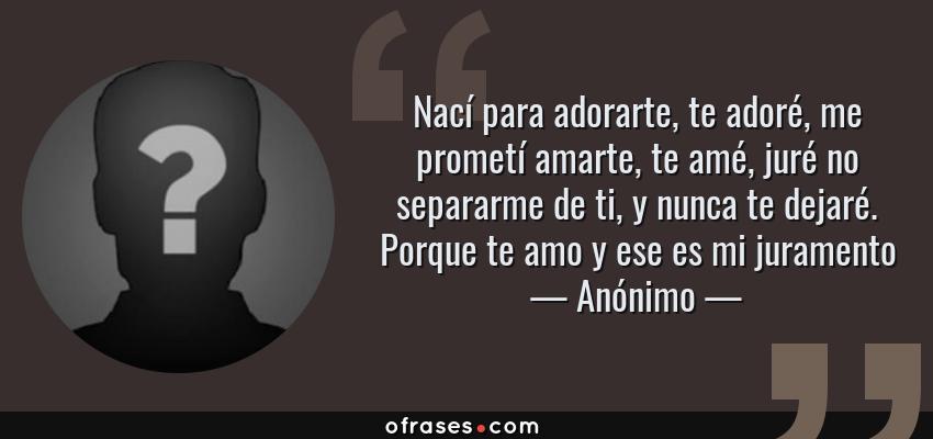 Frases de Anónimo - Nací para adorarte, te adoré, me prometí amarte, te amé, juré no separarme de ti, y nunca te dejaré. Porque te amo y ese es mi juramento