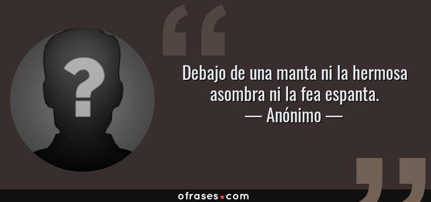 Frases de Anónimo - Debajo de una manta ni la hermosa asombra ni la fea espanta.