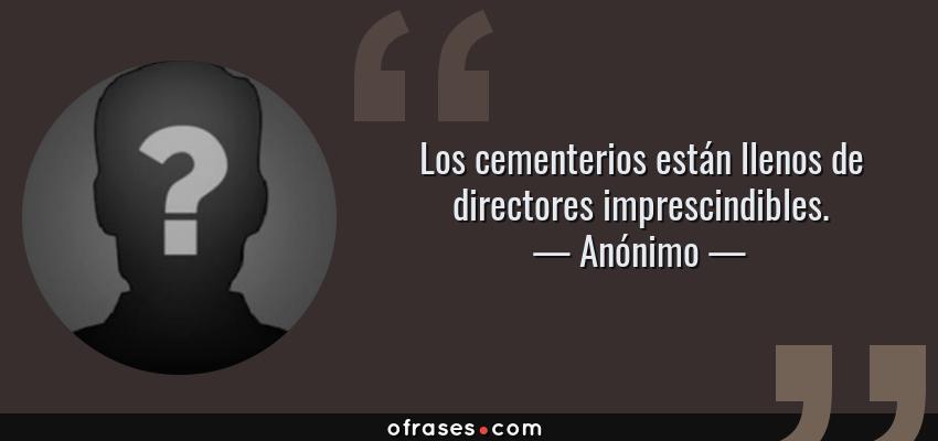Frases de Anónimo - Los cementerios están llenos de directores imprescindibles.