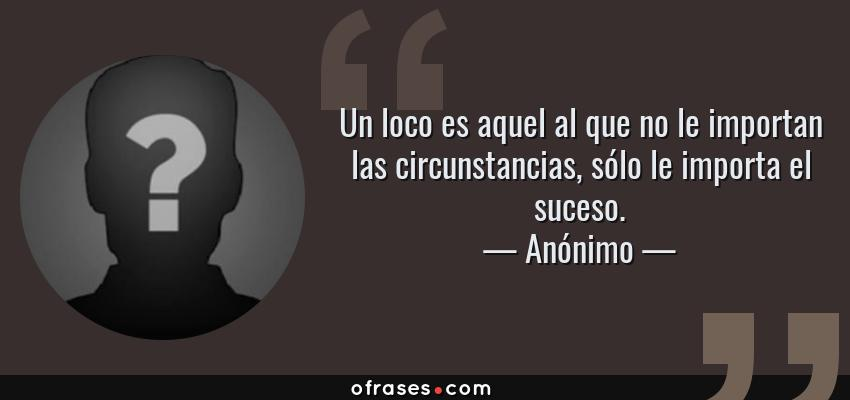 Frases de Anónimo - Un loco es aquel al que no le importan las circunstancias, sólo le importa el suceso.