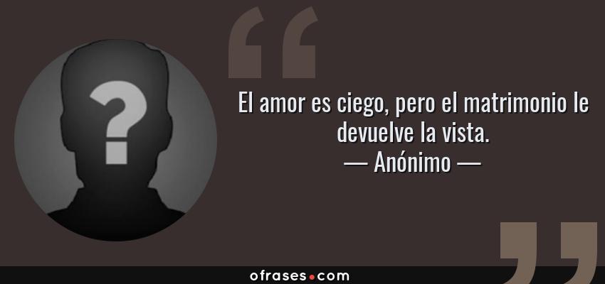 Frases de Anónimo - El amor es ciego, pero el matrimonio le devuelve la vista.