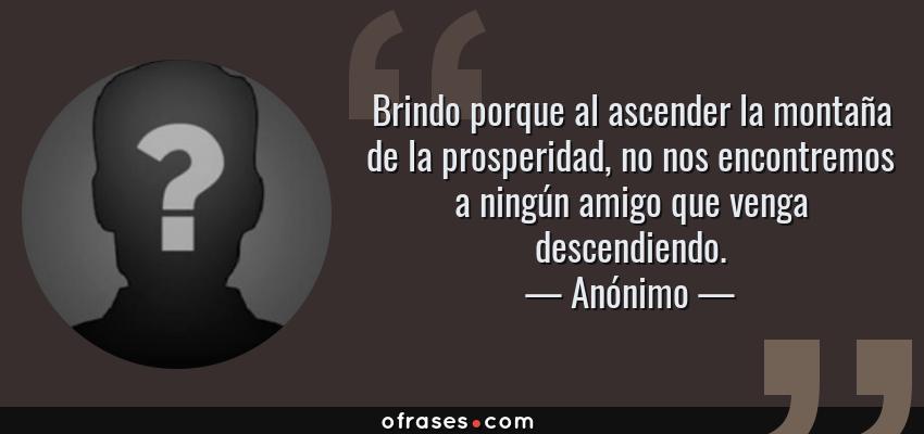 Frases de Anónimo - Brindo porque al ascender la montaña de la prosperidad, no nos encontremos a ningún amigo que venga descendiendo.