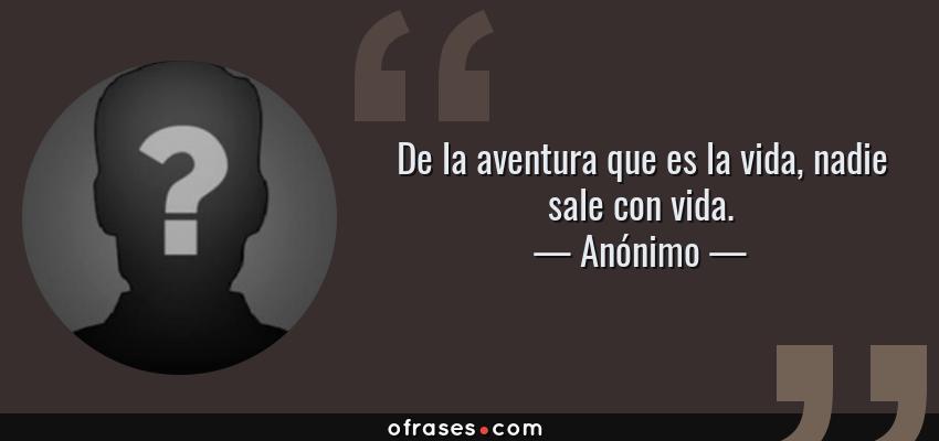 Frases de Anónimo - De la aventura que es la vida, nadie sale con vida.
