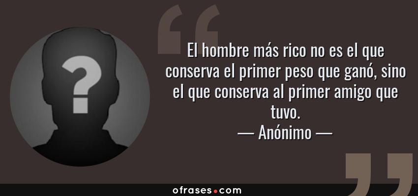 Frases de Anónimo - El hombre más rico no es el que conserva el primer peso que ganó, sino el que conserva al primer amigo que tuvo.