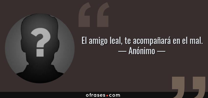 Frases de Anónimo - El amigo leal, te acompañará en el mal.