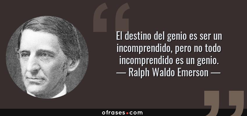 Frases de Ralph Waldo Emerson - El destino del genio es ser un incomprendido, pero no todo incomprendido es un genio.