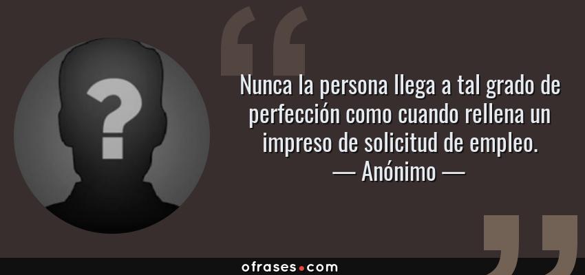 Frases de Anónimo - Nunca la persona llega a tal grado de perfección como cuando rellena un impreso de solicitud de empleo.