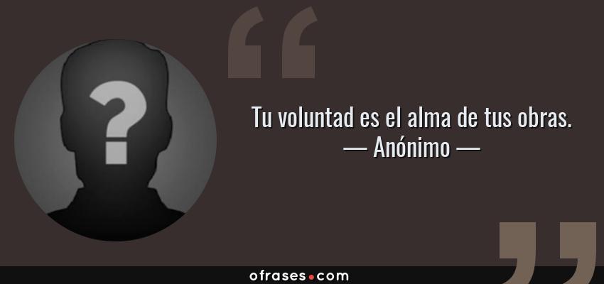 Frases de Anónimo - Tu voluntad es el alma de tus obras.