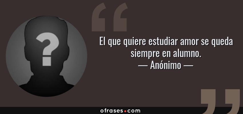 Frases de Anónimo - El que quiere estudiar amor se queda siempre en alumno.