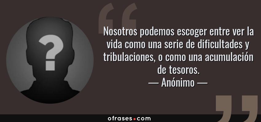 Frases de Anónimo - Nosotros podemos escoger entre ver la vida como una serie de dificultades y tribulaciones, o como una acumulación de tesoros.