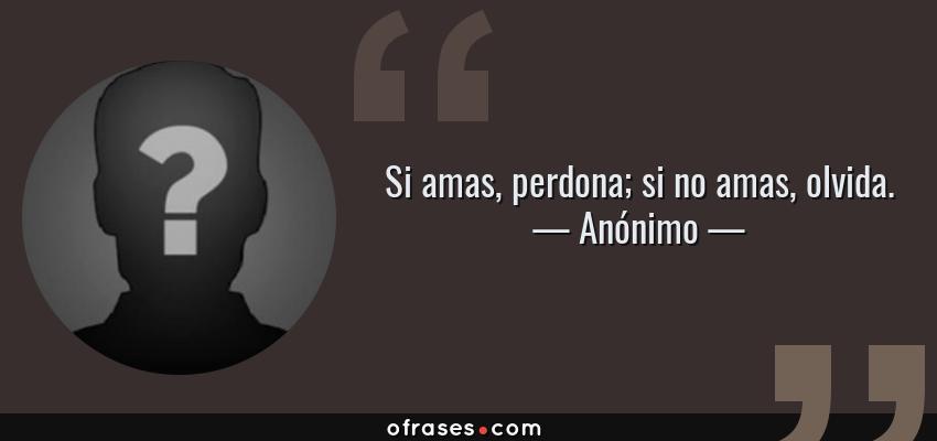 Frases de Anónimo - Si amas, perdona; si no amas, olvida.