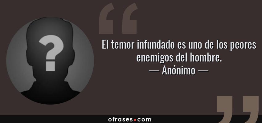 Frases de Anónimo - El temor infundado es uno de los peores enemigos del hombre.