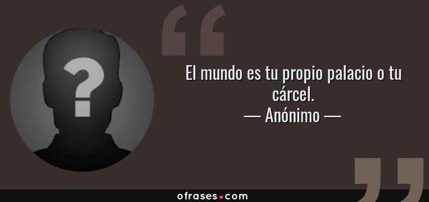 Anónimo El Mundo Es Tu Propio Palacio O Tu Cárcel