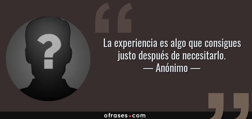Frases de Anónimo - La experiencia es algo que consigues justo después de necesitarlo.