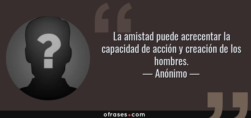 Frases de Anónimo - La amistad puede acrecentar la capacidad de acción y creación de los hombres.