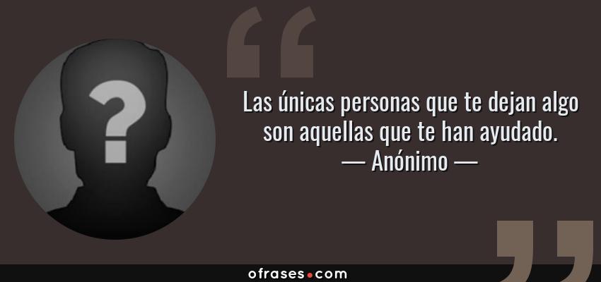 Frases de Anónimo - Las únicas personas que te dejan algo son aquellas que te han ayudado.