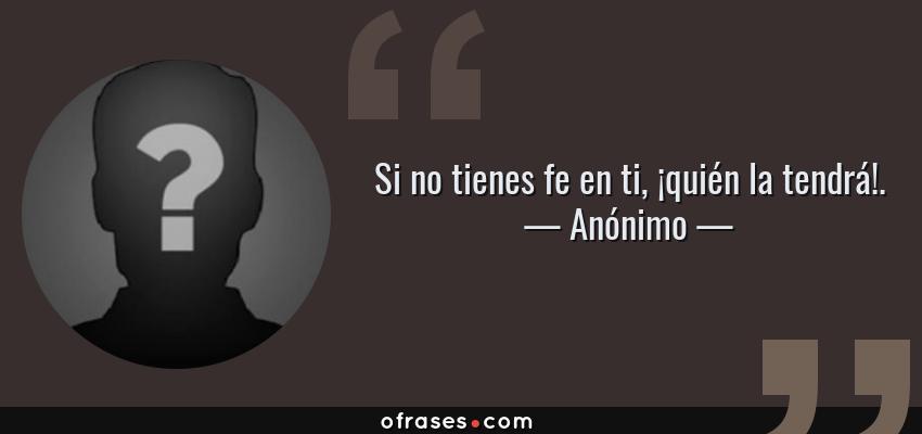 Frases de Anónimo - Si no tienes fe en ti, ¡quién la tendrá!.