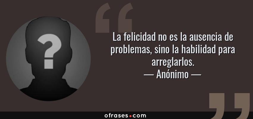 Frases de Anónimo - La felicidad no es la ausencia de problemas, sino la habilidad para arreglarlos.