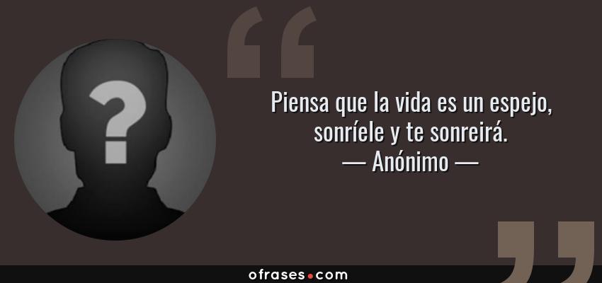 Frases de Anónimo - Piensa que la vida es un espejo, sonríele y te sonreirá.