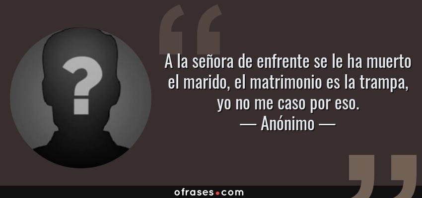 Frases de Anónimo - A la señora de enfrente se le ha muerto el marido, el matrimonio es la trampa, yo no me caso por eso.