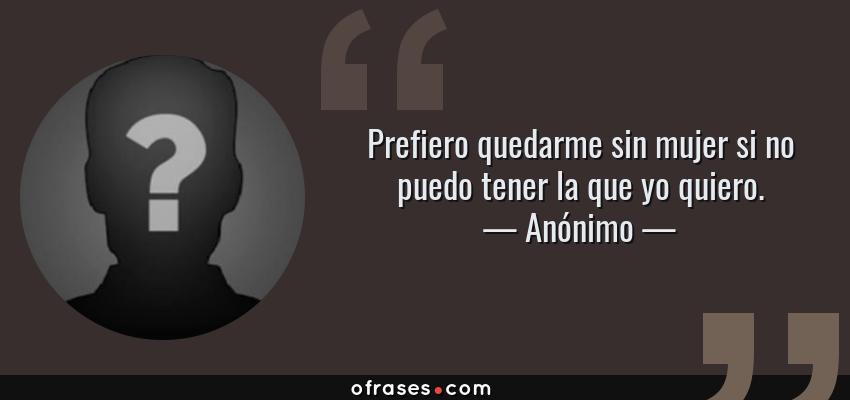 Frases de Anónimo - Prefiero quedarme sin mujer si no puedo tener la que yo quiero.