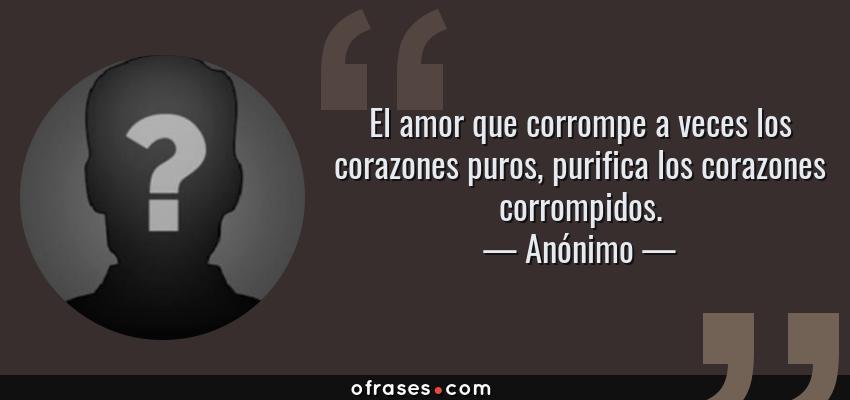 Frases de Anónimo - El amor que corrompe a veces los corazones puros, purifica los corazones corrompidos.