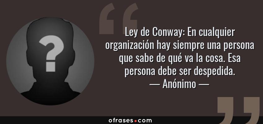 Frases de Anónimo - Ley de Conway: En cualquier organización hay siempre una persona que sabe de qué va la cosa. Esa persona debe ser despedida.