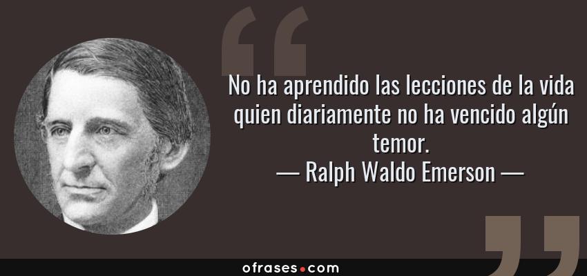 Frases de Ralph Waldo Emerson - No ha aprendido las lecciones de la vida quien diariamente no ha vencido algún temor.