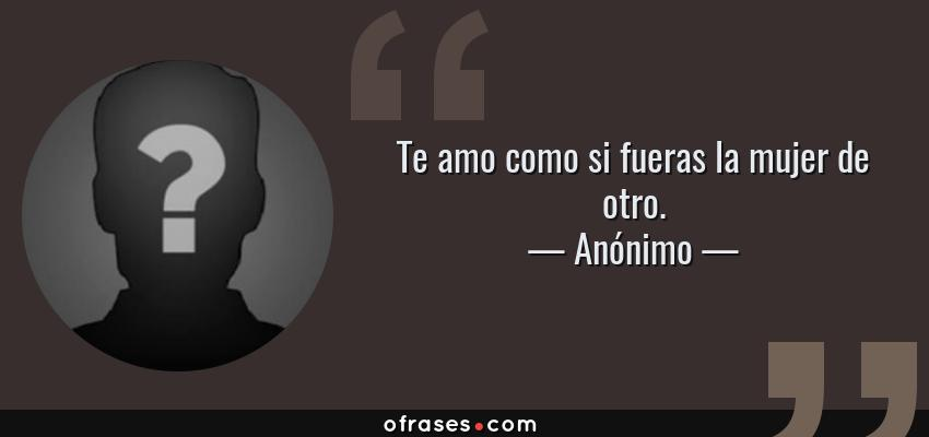 Frases de Anónimo - Te amo como si fueras la mujer de otro.