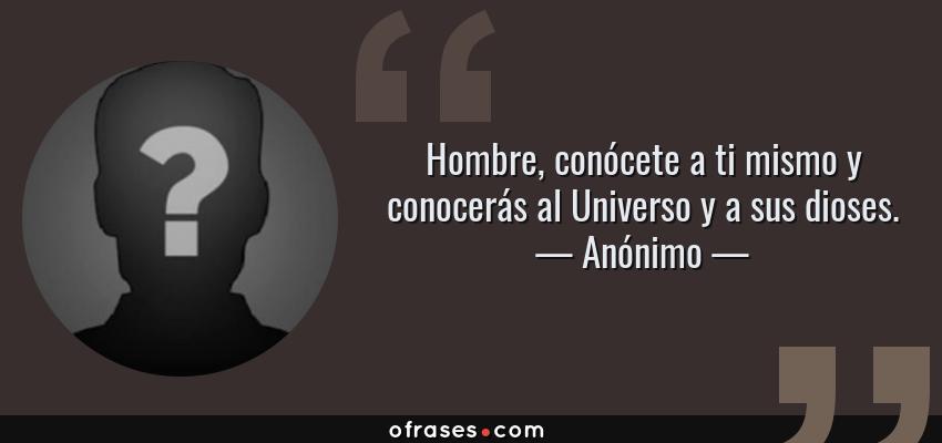 Frases de Anónimo - Hombre, conócete a ti mismo y conocerás al Universo y a sus dioses.