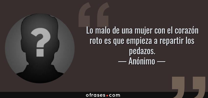 Frases de Anónimo - Lo malo de una mujer con el corazón roto es que empieza a repartir los pedazos.