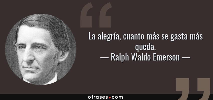 Frases de Ralph Waldo Emerson - La alegría, cuanto más se gasta más queda.