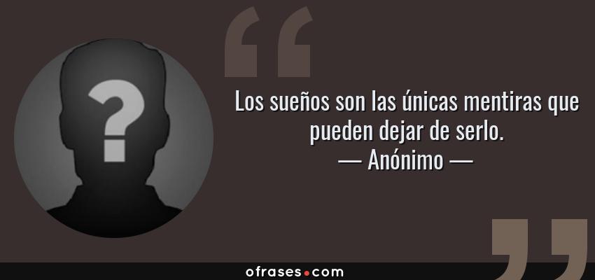 Frases de Anónimo - Los sueños son las únicas mentiras que pueden dejar de serlo.
