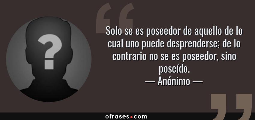 Frases de Anónimo - Solo se es poseedor de aquello de lo cual uno puede desprenderse; de lo contrario no se es poseedor, sino poseído.