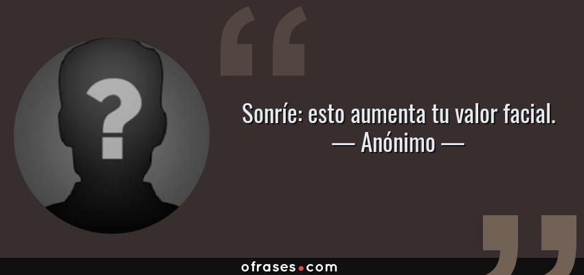 Frases de Anónimo - Sonríe: esto aumenta tu valor facial.