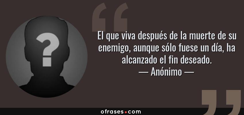 Frases de Anónimo - El que viva después de la muerte de su enemigo, aunque sólo fuese un día, ha alcanzado el fin deseado.
