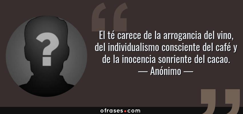 Frases de Anónimo - El té carece de la arrogancia del vino, del individualismo consciente del café y de la inocencia sonriente del cacao.