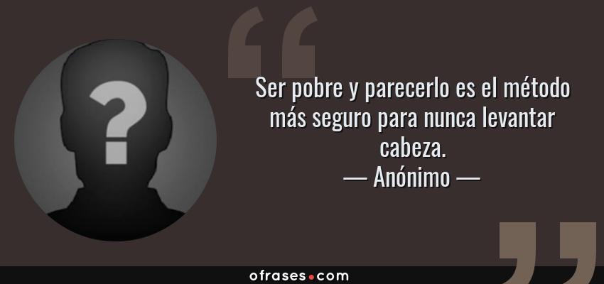 Frases de Anónimo - Ser pobre y parecerlo es el método más seguro para nunca levantar cabeza.