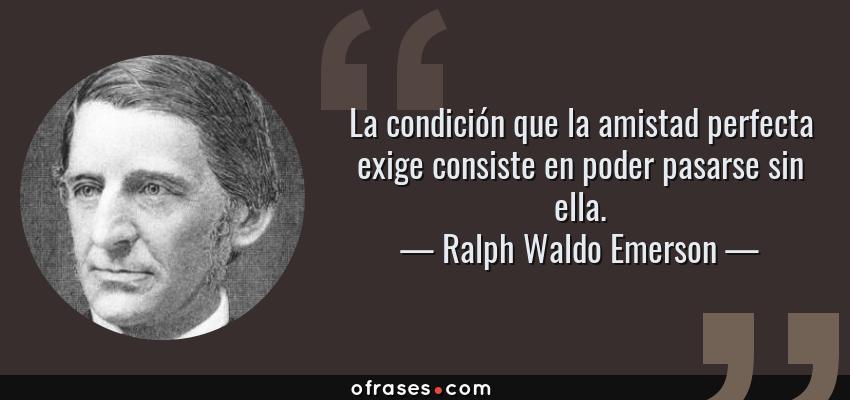 Frases de Ralph Waldo Emerson - La condición que la amistad perfecta exige consiste en poder pasarse sin ella.