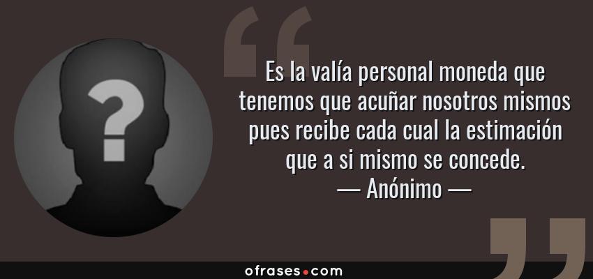 Frases de Anónimo - Es la valía personal moneda que tenemos que acuñar nosotros mismos pues recibe cada cual la estimación que a si mismo se concede.