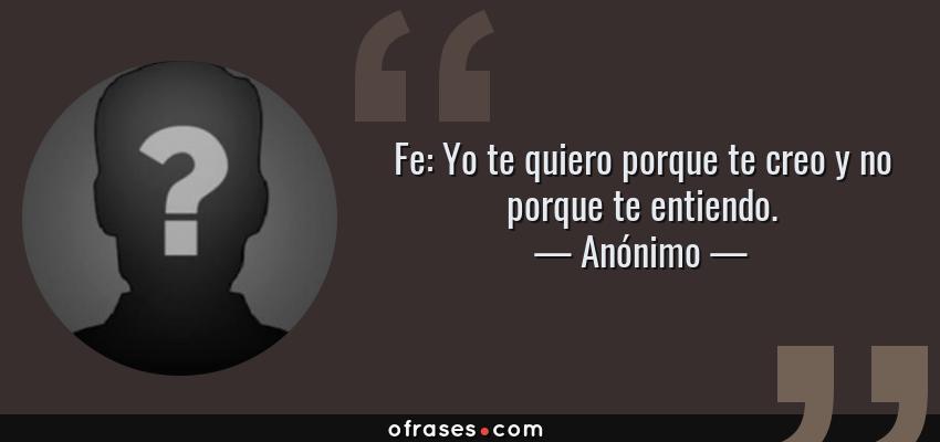 Frases de Anónimo - Fe: Yo te quiero porque te creo y no porque te entiendo.