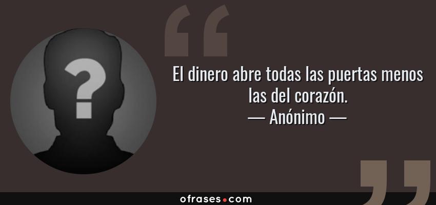 Frases de Anónimo - El dinero abre todas las puertas menos las del corazón.