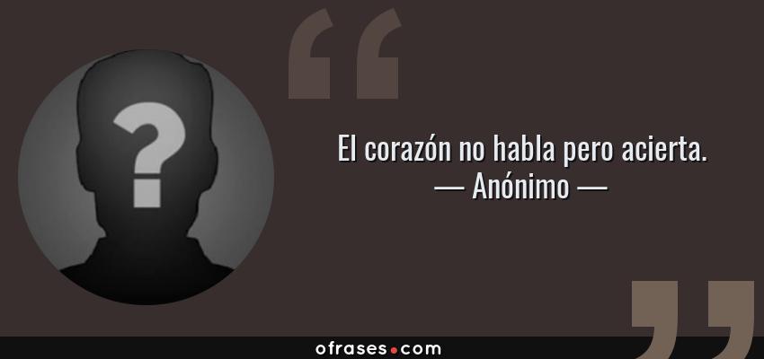 Frases de Anónimo - El corazón no habla pero acierta.