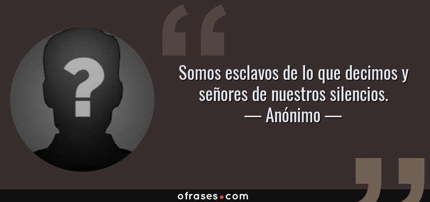 Frases de Anónimo - Somos esclavos de lo que decimos y señores de nuestros silencios.